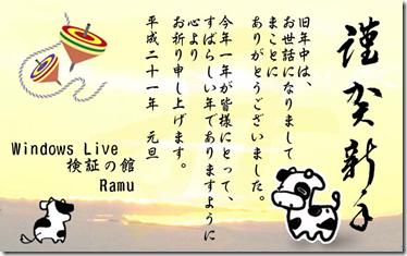 謹賀新年 旧年中はお世話になりましてまことにありがとうございました。今年一年が皆様にとって素晴らしい年でありますように心からお祈り申し上げます。平成21年元旦 Windows Live 検証の館 Ramu