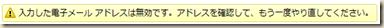 「! 入力した電子メール アドレスは無効です。アドレスを確認して、もう一度やり直してください。」のメッセージ