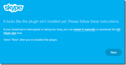"It looks like the plugin isn't installed yet. Please follow these instructions.If your download is interrupted or taking too long, you can restart it manually or download the full Skype app now.Select ""Next"" after you've installed the plugin."