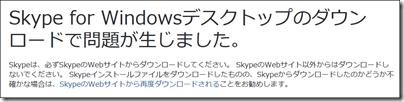 Skypeは、必ずSkypeのWebサイトからダウンロードしてください。 SkypeのWebサイト以外からはダウンロードしないでください。 Skypeインストールファイルをダウンロードしたものの、Skypeからダウンロードしたのかどうか不確かな場合は、SkypeのWebサイトから再度ダウンロードされることをお勧めします。